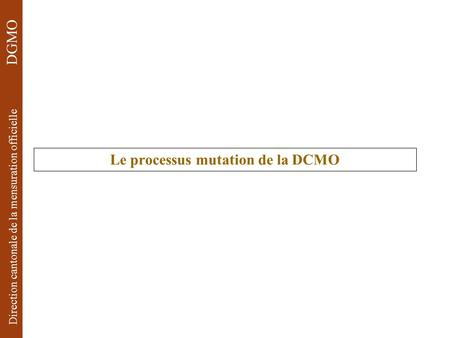 Direction cantonale de la mensuration officielle DGMO Le processus mutation de la DCMO.
