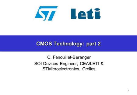 1 CMOS Technology: part 2 C. Fenouillet-Beranger SOI Devices Engineer, CEA/LETI & STMicroelectronics, Crolles.
