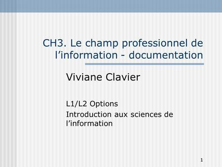 1 CH3. Le champ professionnel de linformation - documentation Viviane Clavier L1/L2 Options Introduction aux sciences de linformation 1.