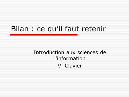 Bilan : ce quil faut retenir Introduction aux sciences de linformation V. Clavier.