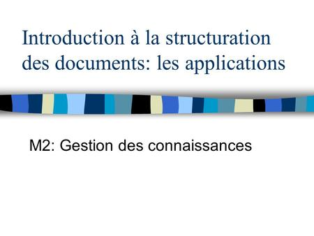 Introduction à la structuration des documents: les applications M2: Gestion des connaissances.