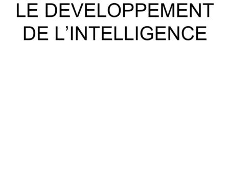LE DEVELOPPEMENT DE L'INTELLIGENCE