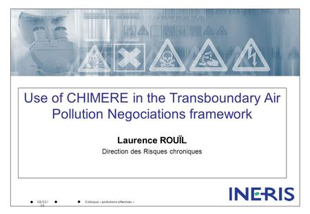 Colloque « pollutions olfactives » 08/02/ 05 Use of CHIMERE in the Transboundary Air Pollution Negociations framework Laurence ROUÏL Direction des Risques.