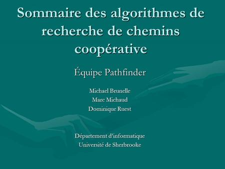 Sommaire des algorithmes de recherche de chemins coopérative Équipe Pathfinder Michael Brunelle Marc Michaud Dominique Ruest Département dinformatique.