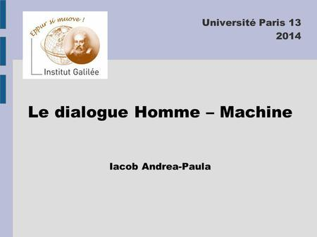 Université Paris 13 2014 Le dialogue Homme – Machine Iacob Andrea-Paula.