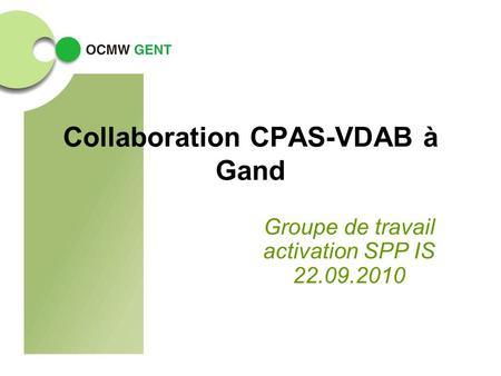 Collaboration CPAS-VDAB à Gand Groupe de travail activation SPP IS 22.09.2010.