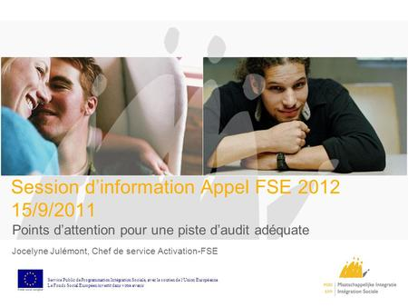 Session dinformation Appel FSE 2012 15/9/2011 Points dattention pour une piste daudit adéquate Jocelyne Julémont, Chef de service Activation-FSE Service.