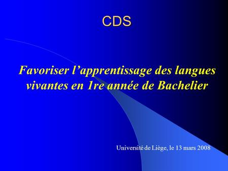 CDS CDS Favoriser lapprentissage des langues vivantes en 1re année de Bachelier Université de Liège, le 13 mars 2008.