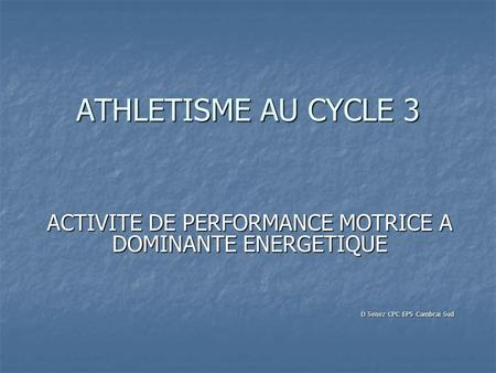 ATHLETISME AU CYCLE 3 ACTIVITE DE PERFORMANCE MOTRICE A DOMINANTE ENERGETIQUE D Senez CPC EPS Cambrai Sud.