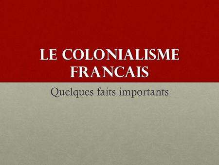 LE COLONIALISME FRANCAIS Quelques faits importants.