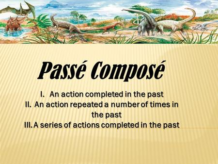 Passé Composé I.An action completed in the past II.An action repeated a number of times in the past III.A series of actions completed in the past.