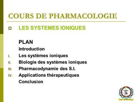 COURS DE PHARMACOLOGIE LES SYSTEMES IONIQUES LES SYSTEMES IONIQUESPLANIntroduction I. Les systèmes ioniques II. Biologie des systèmes ioniques III. Pharmacodynamie.