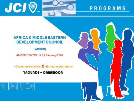 AFRICA & MIDDLE EASTERN DEVELOPMENT COUNCIL ( AMDEC) AMDEC CENTRE : 5,6,7 February 2009 YAOUNDE – CAMEROON «Citoyenneté active & e - Entreprenariat jeune»