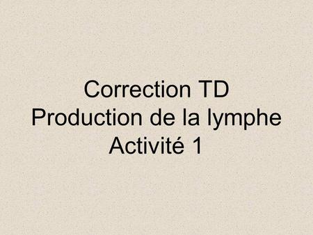 Correction TD Production de la lymphe Activité 1.