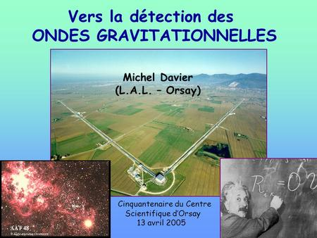 Vers la détection des ONDES GRAVITATIONNELLES Michel Davier (L.A.L. – Orsay) Cinquantenaire du Centre Scientifique dOrsay 13 avril 2005.