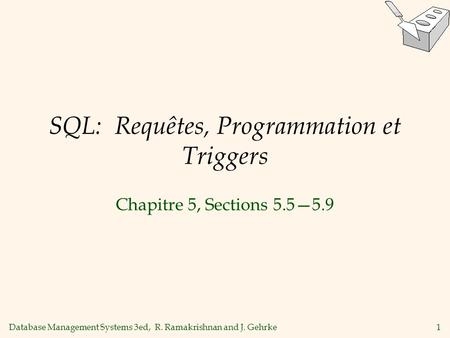 Database Management Systems 3ed, R. Ramakrishnan and J. Gehrke1 SQL: Requêtes, Programmation et Triggers Chapitre 5, Sections 5.55.9.