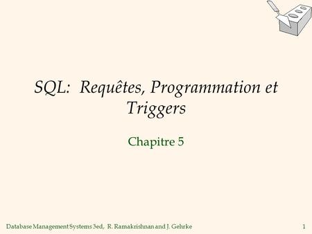 Database Management Systems 3ed, R. Ramakrishnan and J. Gehrke1 SQL: Requêtes, Programmation et Triggers Chapitre 5.
