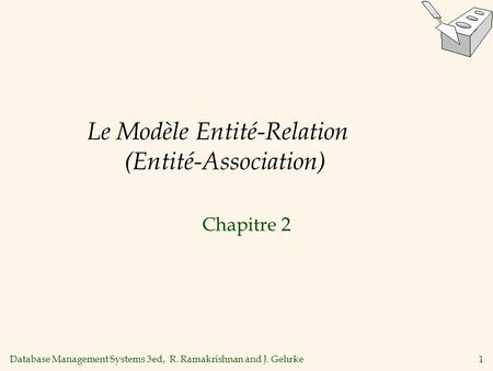 Database Management Systems 3ed, R. Ramakrishnan and J. Gehrke1 Le Modèle Entité-Relation (Entité-Association) Chapitre 2.