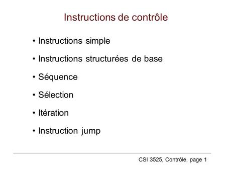 CSI 3525, Contrôle, page 1 Instructions de contrôle Instructions simple Instructions structurées de base Séquence Sélection Itération Instruction jump.