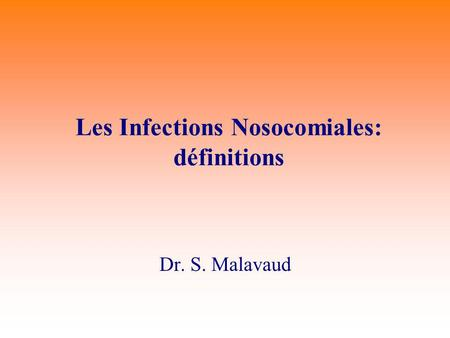 Les Infections Nosocomiales: définitions Dr. S. Malavaud.