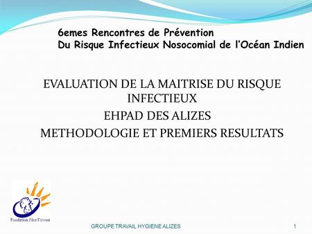 6emes Rencontres de Prévention Du Risque Infectieux Nosocomial de lOcéan Indien EVALUATION DE LA MAITRISE DU RISQUE INFECTIEUX EHPAD DES ALIZES METHODOLOGIE.