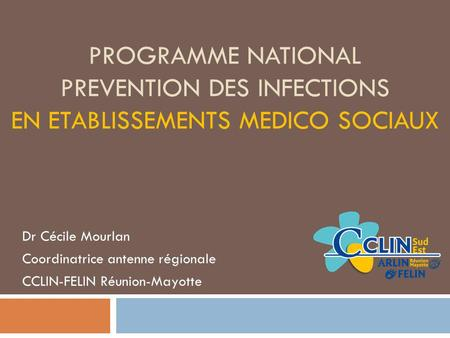 PROGRAMME NATIONAL PREVENTION DES INFECTIONS EN ETABLISSEMENTS MEDICO SOCIAUX Dr Cécile Mourlan Coordinatrice antenne régionale CCLIN-FELIN Réunion-Mayotte.