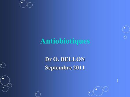 Antiobiotiques Dr O. BELLON Septembre 2011.