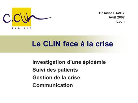 Le CLIN face à la crise Investigation d'une épidémie Suivi des patients Gestion de la crise Communication Dr Anne SAVEY Avril 2007 Lyon.