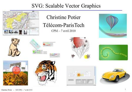 SVG: Scalable Vector Graphics Christine Potier -- MS CPM -- 7 avril 2010 1 Christine Potier Télécom-ParisTech CPM – 7 avril 2010.