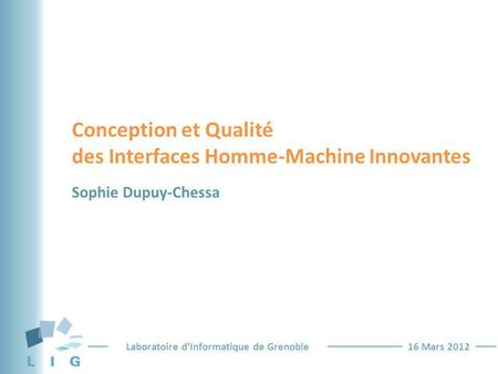 Laboratoire dInformatique de Grenoble16 Mars 2012 Conception et Qualité des Interfaces Homme-Machine Innovantes Sophie Dupuy-Chessa.