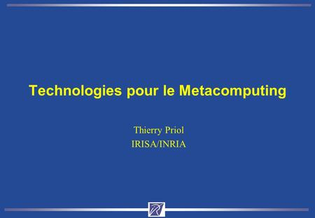 Technologies pour le Metacomputing Thierry Priol IRISA/INRIA.