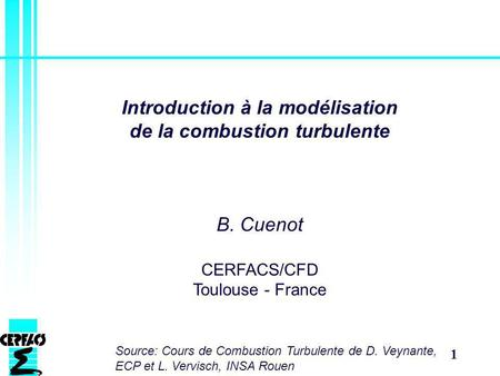 1 Introduction à la modélisation de la combustion turbulente B. Cuenot CERFACS/CFD Toulouse - France Source: Cours de Combustion Turbulente de D. Veynante,