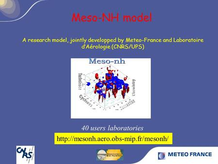 Meso-NH model 40 users laboratories A research model, jointly developped by Meteo-France and Laboratoire dAérologie (CNRS/UPS)