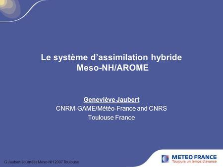 Le système dassimilation hybride Meso-NH/AROME Geneviève Jaubert CNRM-GAME/Météo-France and CNRS Toulouse France G.Jaubert Journées Meso-NH 2007 Toulouse.