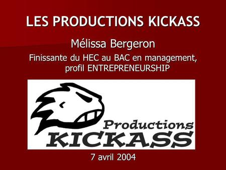 LES PRODUCTIONS KICKASS Mélissa Bergeron Finissante du HEC au BAC en management, profil ENTREPRENEURSHIP 7 avril 2004.