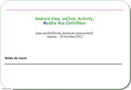 Android_MVC 1 Android View, onClick, Activity, Modèle Vue Contrôleur Notes de cours jean-michel Douin, douin au cnam point fr version : 28 Octobre 2012.