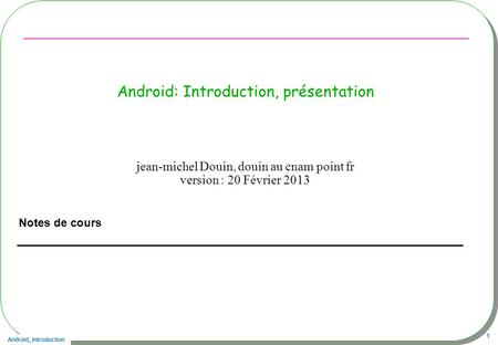 Android_Introduction 1 Android: Introduction, présentation Notes de cours jean-michel Douin, douin au cnam point fr version : 20 Février 2013.