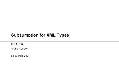 Subsumption for XML Types DEA SIR Signe Carlsen Le 27 Mars 2001.