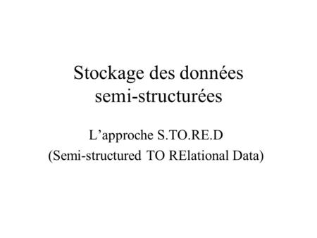 Stockage des données semi-structurées Lapproche S.TO.RE.D (Semi-structured TO RElational Data)