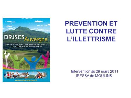 PREVENTION ET LUTTE CONTRE LILLETTRISME Intervention du 29 mars 2011 IRFSSA de MOULINS.