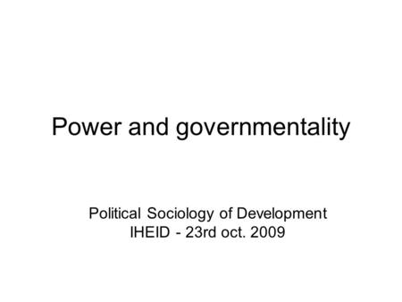 Power and governmentality Political Sociology of Development IHEID - 23rd oct. 2009.