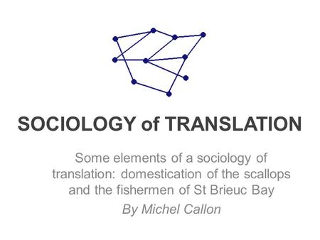 SOCIOLOGY of TRANSLATION Some elements of a sociology of translation: domestication of the scallops and the fishermen of St Brieuc Bay By Michel Callon.