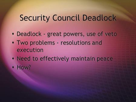 Security Council Deadlock Deadlock - great powers, use of veto Two problems - resolutions and execution Need to effectively maintain peace How? Deadlock.