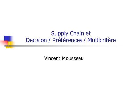 Supply Chain et Decision / Préférences / Multicritère Vincent Mousseau.