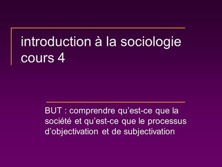 Introduction à la sociologie cours 4 BUT : comprendre quest-ce que la société et quest-ce que le processus dobjectivation et de subjectivation.