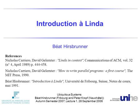 Introduction à Linda Béat Hirsbrunner References Nicholas Carriero, David Gelernter : Linda in context, Communications of ACM, vol. 32 (n° 4, April 1989)