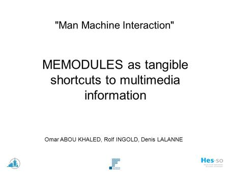 Man Machine Interaction MEMODULES as tangible shortcuts to multimedia information Omar ABOU KHALED, Rolf INGOLD, Denis LALANNE.