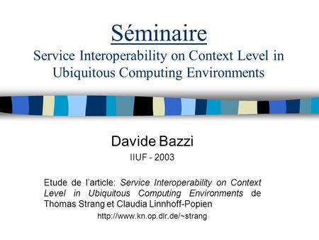 Séminaire Service Interoperability on Context Level in Ubiquitous Computing Environments Davide Bazzi IIUF - 2003 Etude de larticle: Service Interoperability.