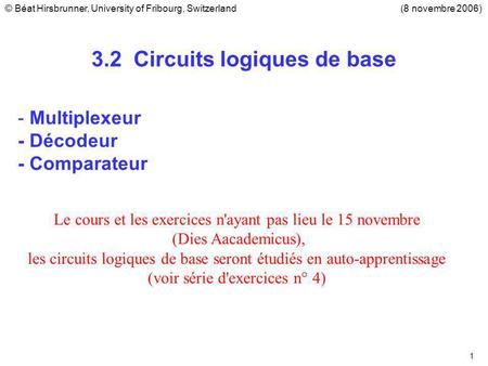 1 3.2 Circuits logiques de base - Multiplexeur - Décodeur - Comparateur (8 novembre 2006)© Béat Hirsbrunner, University of Fribourg, Switzerland Le cours.