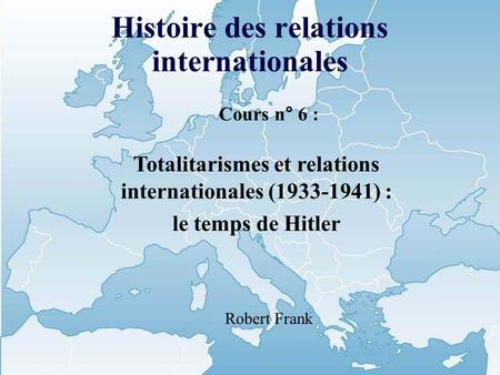 Histoire des relations internationales Cours n° 6 : Totalitarismes et relations internationales (1933-1941) : le temps de Hitler Robert Frank.